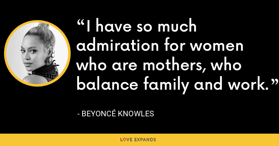 I have so much admiration for women who are mothers, who balance family and work. - Beyoncé Knowles