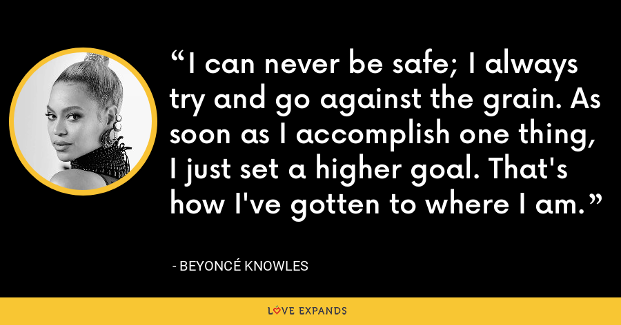 I can never be safe; I always try and go against the grain. As soon as I accomplish one thing, I just set a higher goal. That's how I've gotten to where I am. - Beyoncé Knowles