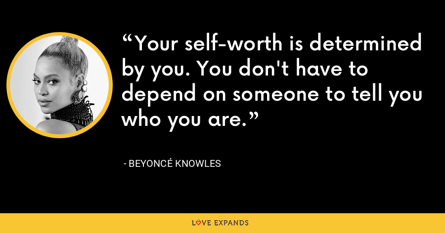 Your self-worth is determined by you. You don't have to depend on someone to tell you who you are. - Beyoncé Knowles