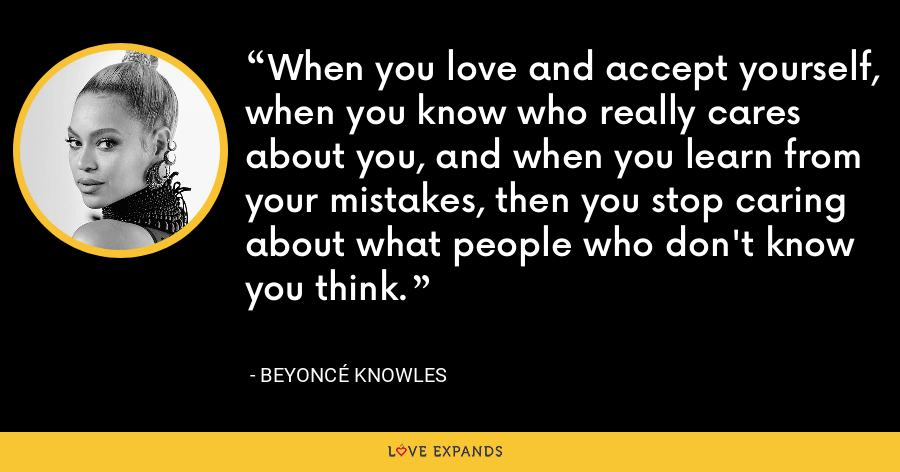 When you love and accept yourself, when you know who really cares about you, and when you learn from your mistakes, then you stop caring about what people who don't know you think. - Beyoncé Knowles