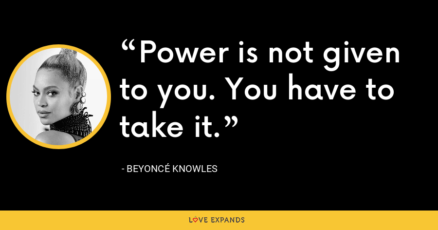 Power is not given to you. You have to take it. - Beyoncé Knowles