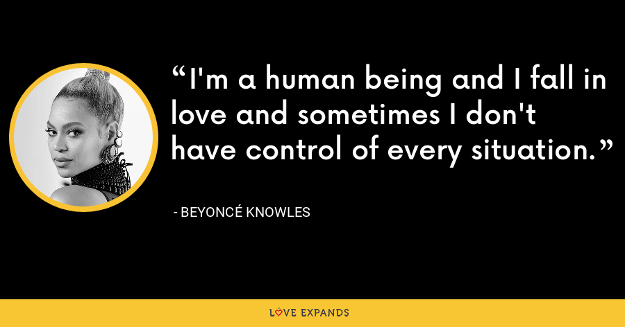 I'm a human being and I fall in love and sometimes I don't have control of every situation. - Beyoncé Knowles