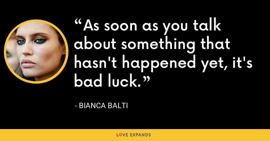 As soon as you talk about something that hasn't happened yet, it's bad luck. - Bianca Balti