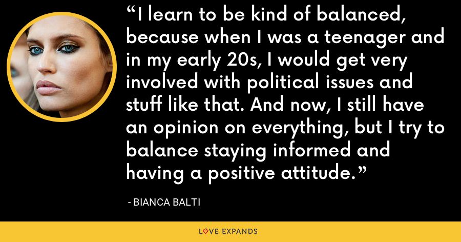 I learn to be kind of balanced, because when I was a teenager and in my early 20s, I would get very involved with political issues and stuff like that. And now, I still have an opinion on everything, but I try to balance staying informed and having a positive attitude. - Bianca Balti