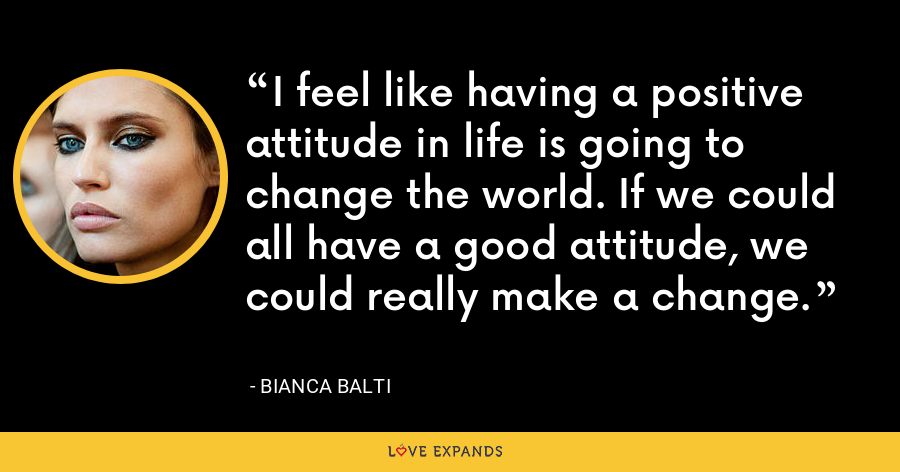 I feel like having a positive attitude in life is going to change the world. If we could all have a good attitude, we could really make a change. - Bianca Balti