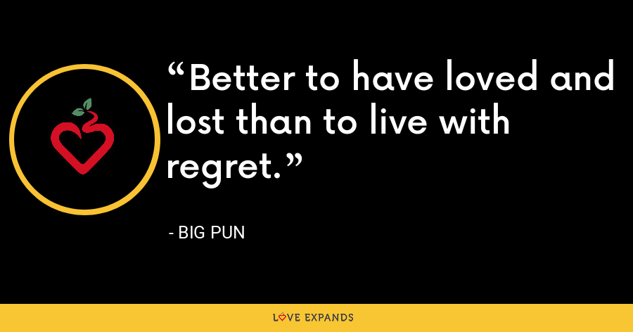 Better to have loved and lost than to live with regret. - Big Pun