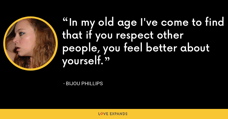 In my old age I've come to find that if you respect other people, you feel better about yourself. - Bijou Phillips