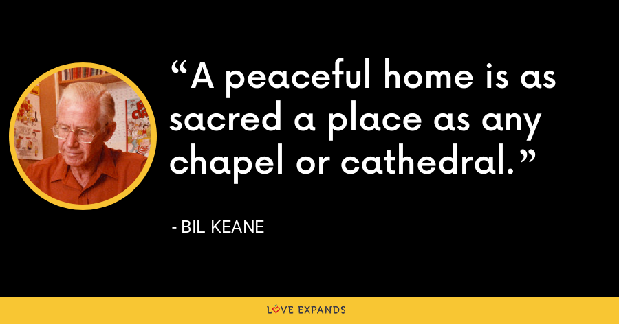 A peaceful home is as sacred a place as any chapel or cathedral. - Bil Keane