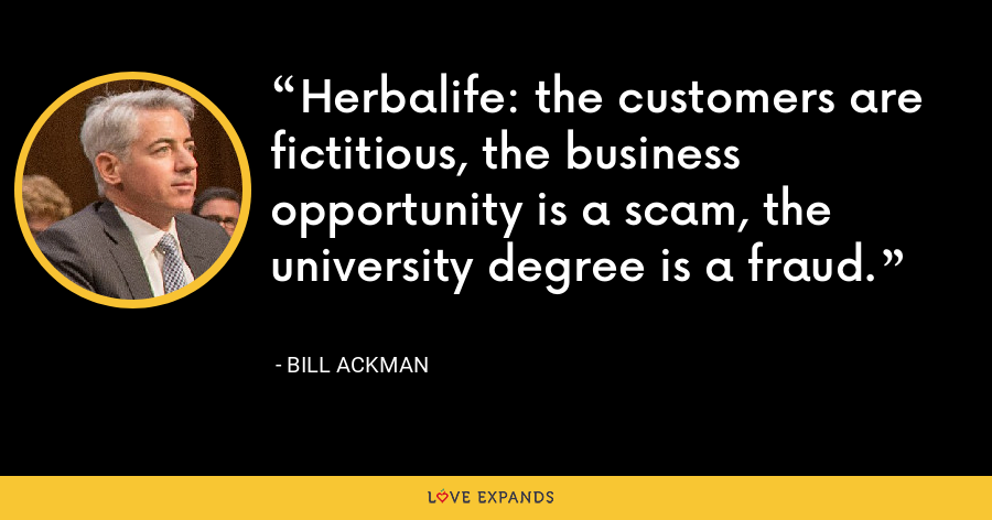 Herbalife: the customers are fictitious, the business opportunity is a scam, the university degree is a fraud. - Bill Ackman