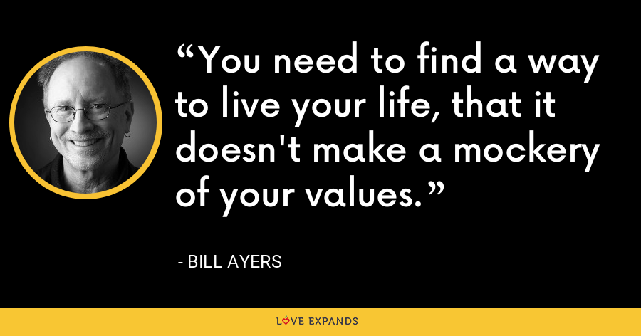 You need to find a way to live your life, that it doesn't make a mockery of your values. - Bill Ayers