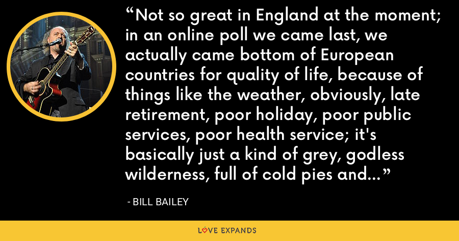 Not so great in England at the moment; in an online poll we came last, we actually came bottom of European countries for quality of life, because of things like the weather, obviously, late retirement, poor holiday, poor public services, poor health service; it's basically just a kind of grey, godless wilderness, full of cold pies and broken dreams. - Bill Bailey