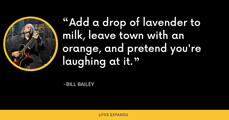 Add a drop of lavender to milk, leave town with an orange, and pretend you're laughing at it. - Bill Bailey