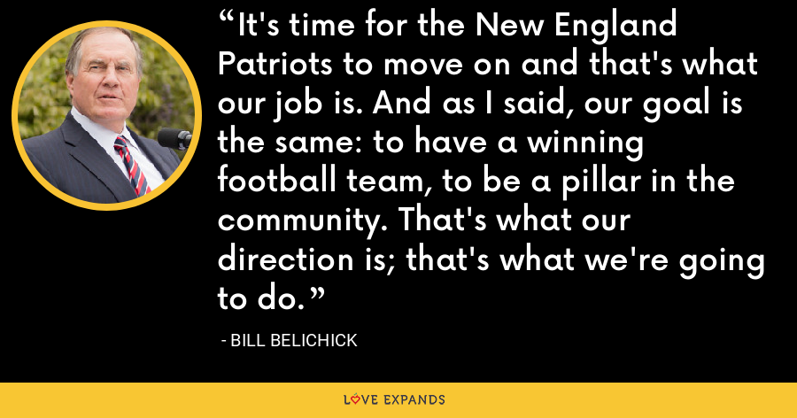 It's time for the New England Patriots to move on and that's what our job is. And as I said, our goal is the same: to have a winning football team, to be a pillar in the community. That's what our direction is; that's what we're going to do. - Bill Belichick