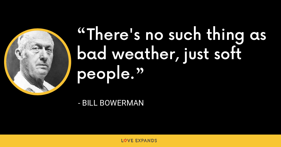 There's no such thing as bad weather, just soft people. - Bill Bowerman