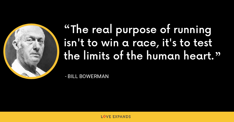 The real purpose of running isn't to win a race, it's to test the limits of the human heart. - Bill Bowerman