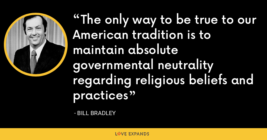 The only way to be true to our American tradition is to maintain absolute governmental neutrality regarding religious beliefs and practices - Bill Bradley