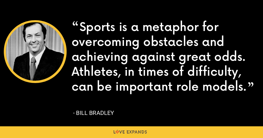 Sports is a metaphor for overcoming obstacles and achieving against great odds. Athletes, in times of difficulty, can be important role models. - Bill Bradley