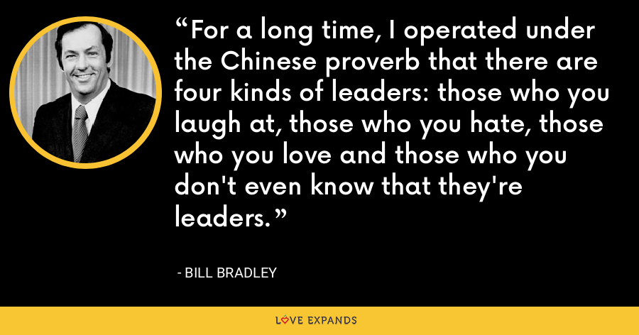 For a long time, I operated under the Chinese proverb that there are four kinds of leaders: those who you laugh at, those who you hate, those who you love and those who you don't even know that they're leaders. - Bill Bradley