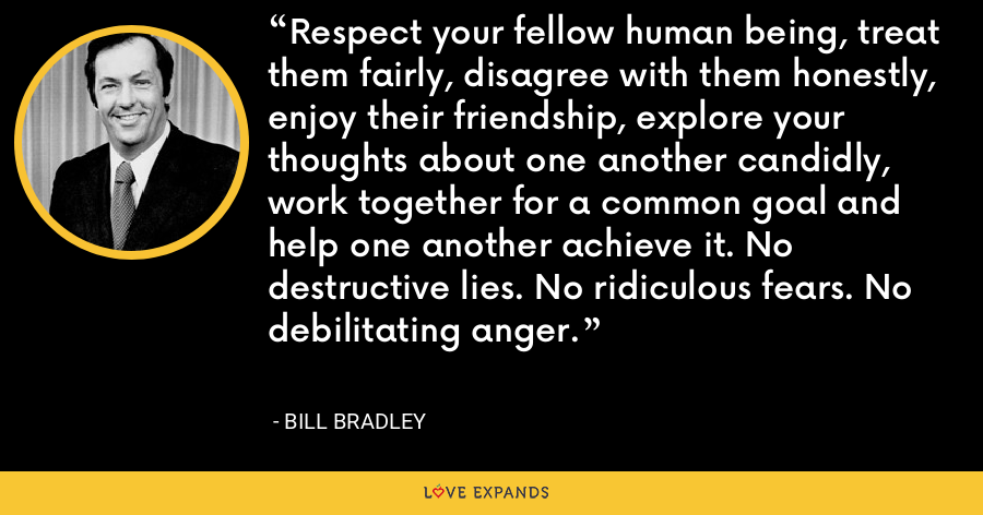 Respect your fellow human being, treat them fairly, disagree with them honestly, enjoy their friendship, explore your thoughts about one another candidly, work together for a common goal and help one another achieve it. No destructive lies. No ridiculous fears. No debilitating anger. - Bill Bradley