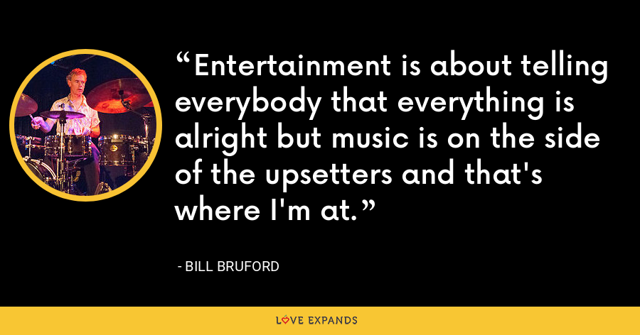 Entertainment is about telling everybody that everything is alright but music is on the side of the upsetters and that's where I'm at. - Bill Bruford