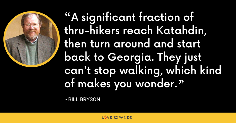 A significant fraction of thru-hikers reach Katahdin, then turn around and start back to Georgia. They just can't stop walking, which kind of makes you wonder. - Bill Bryson