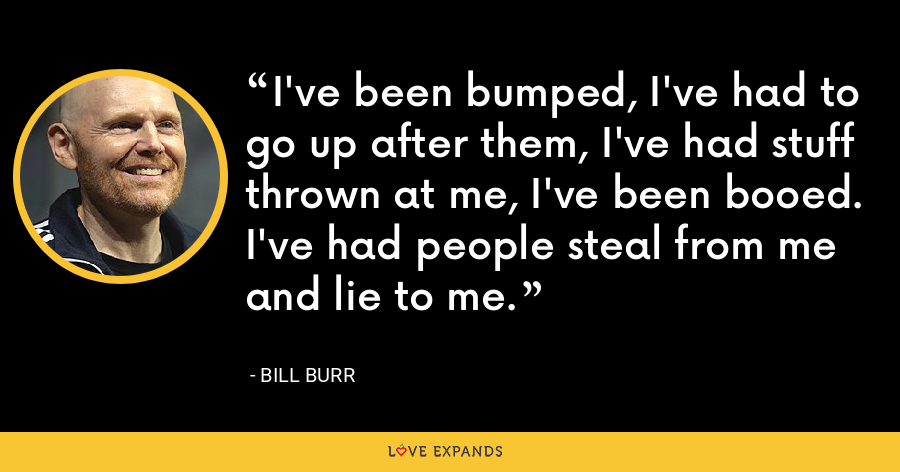 I've been bumped, I've had to go up after them, I've had stuff thrown at me, I've been booed. I've had people steal from me and lie to me. - Bill Burr