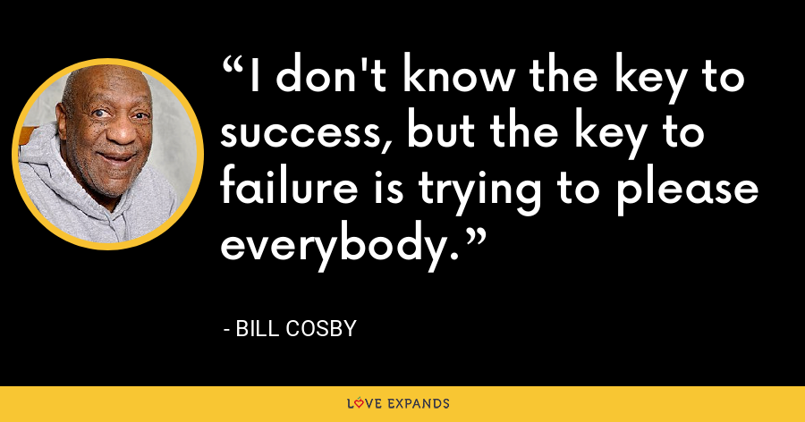 I don't know the key to success, but the key to failure is trying to please everybody. - Bill Cosby