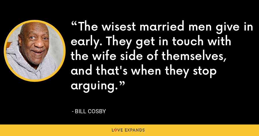 The wisest married men give in early. They get in touch with the wife side of themselves, and that's when they stop arguing. - Bill Cosby