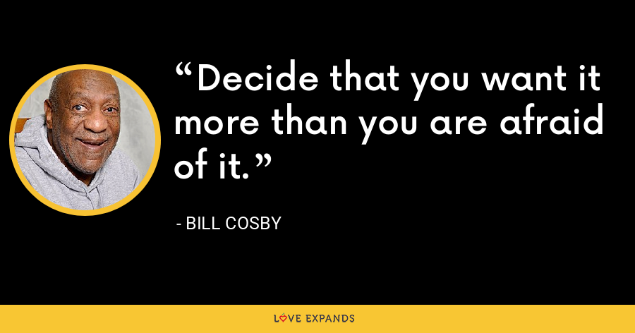 Decide that you want it more than you are afraid of it. - Bill Cosby