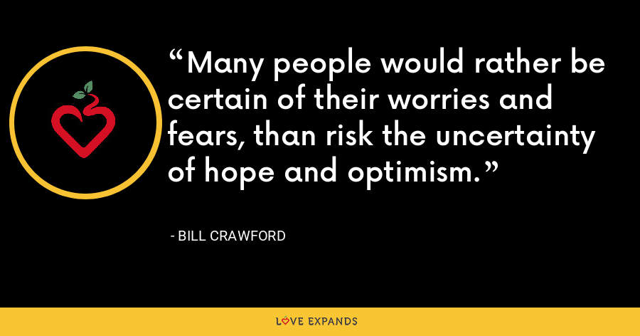 Many people would rather be certain of their worries and fears, than risk the uncertainty of hope and optimism. - Bill Crawford