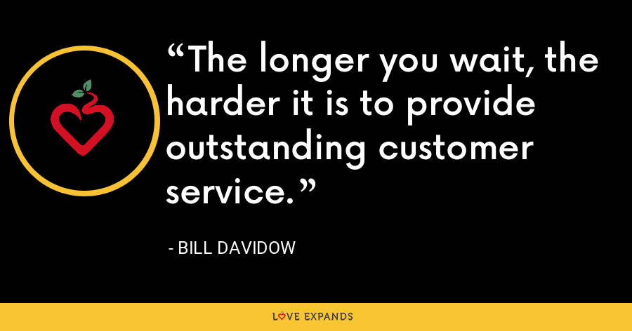 The longer you wait, the harder it is to provide outstanding customer service. - Bill Davidow