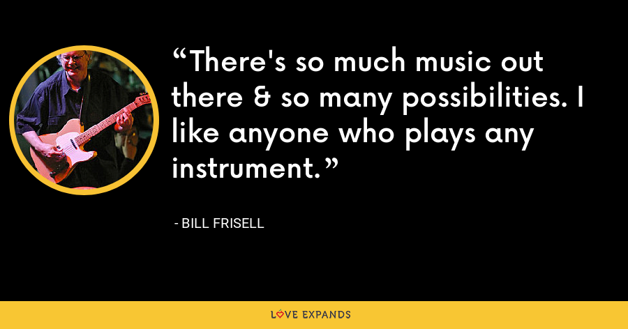 There's so much music out there & so many possibilities. I like anyone who plays any instrument. - Bill Frisell