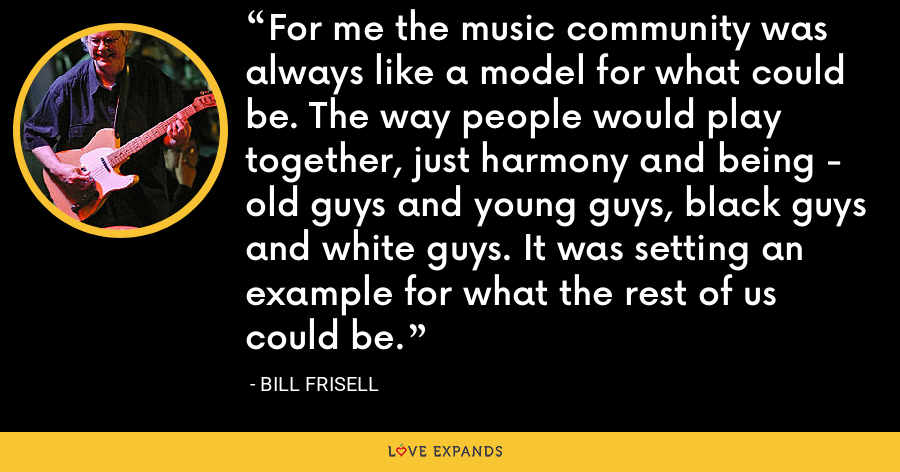 For me the music community was always like a model for what could be. The way people would play together, just harmony and being - old guys and young guys, black guys and white guys. It was setting an example for what the rest of us could be. - Bill Frisell