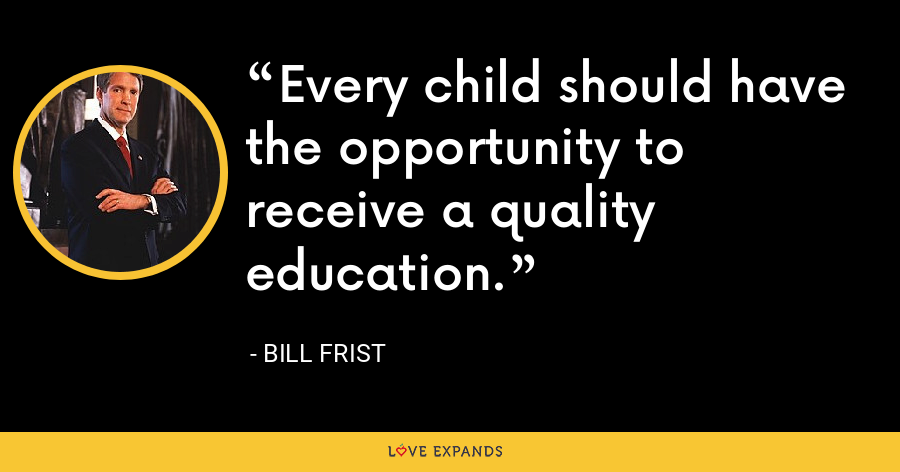 Every child should have the opportunity to receive a quality education. - Bill Frist