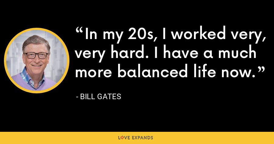 In my 20s, I worked very, very hard. I have a much more balanced life now. - Bill Gates