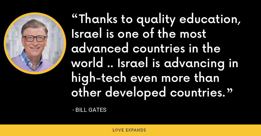 Thanks to quality education, Israel is one of the most advanced countries in the world .. Israel is advancing in high-tech even more than other developed countries. - Bill Gates