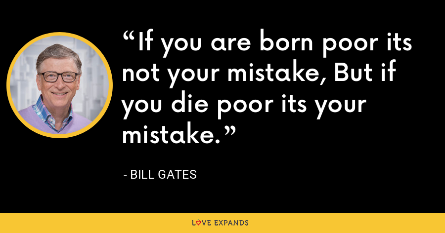 If you are born poor its not your mistake, But if you die poor its your mistake. - Bill Gates