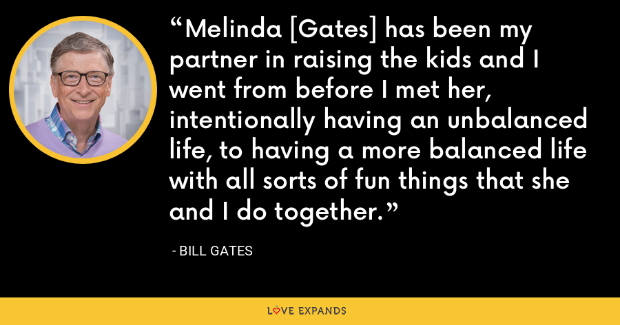Melinda [Gates] has been my partner in raising the kids and I went from before I met her, intentionally having an unbalanced life, to having a more balanced life with all sorts of fun things that she and I do together. - Bill Gates