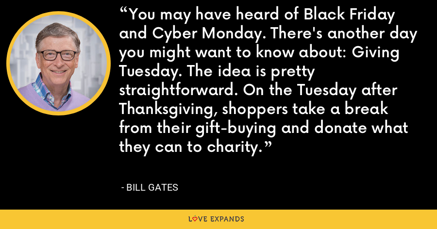 You may have heard of Black Friday and Cyber Monday. There's another day you might want to know about: Giving Tuesday. The idea is pretty straightforward. On the Tuesday after Thanksgiving, shoppers take a break from their gift-buying and donate what they can to charity. - Bill Gates