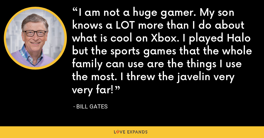 I am not a huge gamer. My son knows a LOT more than I do about what is cool on Xbox. I played Halo but the sports games that the whole family can use are the things I use the most. I threw the javelin very very far! - Bill Gates