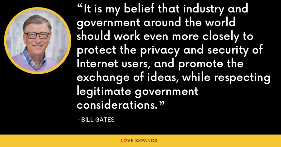 It is my belief that industry and government around the world should work even more closely to protect the privacy and security of Internet users, and promote the exchange of ideas, while respecting legitimate government considerations. - Bill Gates