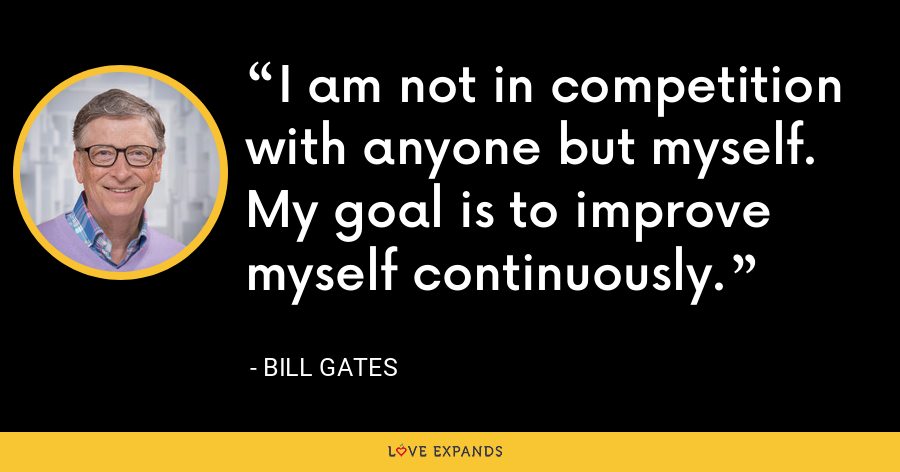 I am not in competition with anyone but myself. My goal is to improve myself continuously. - Bill Gates