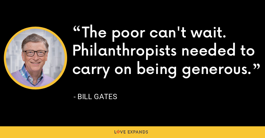The poor can't wait. Philanthropists needed to carry on being generous. - Bill Gates