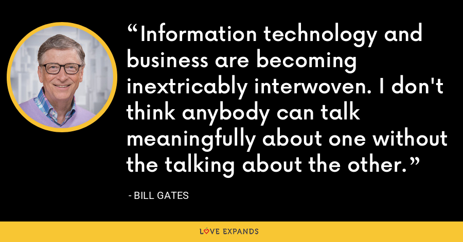 Information technology and business are becoming inextricably interwoven. I don't think anybody can talk meaningfully about one without the talking about the other. - Bill Gates