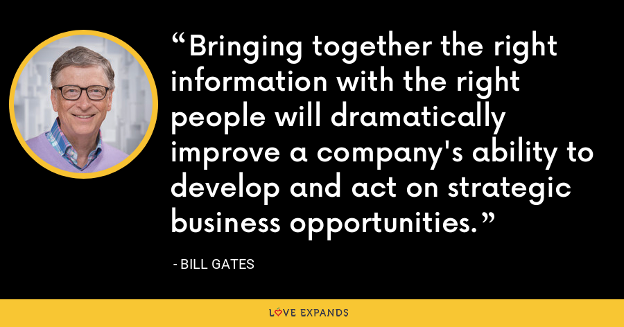 Bringing together the right information with the right people will dramatically improve a company's ability to develop and act on strategic business opportunities. - Bill Gates