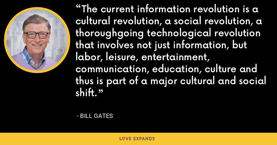 The current information revolution is a cultural revolution, a social revolution, a thoroughgoing technological revolution that involves not just information, but labor, leisure, entertainment, communication, education, culture and thus is part of a major cultural and social shift. - Bill Gates