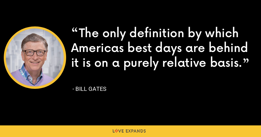 The only definition by which Americas best days are behind it is on a purely relative basis. - Bill Gates