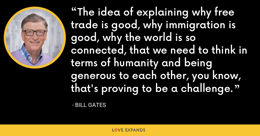 The idea of explaining why free trade is good, why immigration is good, why the world is so connected, that we need to think in terms of humanity and being generous to each other, you know, that's proving to be a challenge. - Bill Gates
