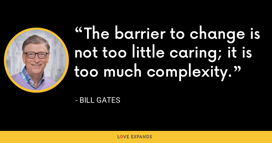 The barrier to change is not too little caring; it is too much complexity. - Bill Gates