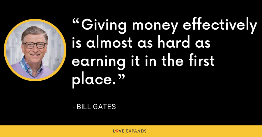 Giving money effectively is almost as hard as earning it in the first place. - Bill Gates